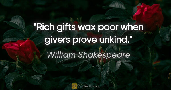 "William Shakespeare quote: ""Rich gifts wax poor when givers prove unkind."""