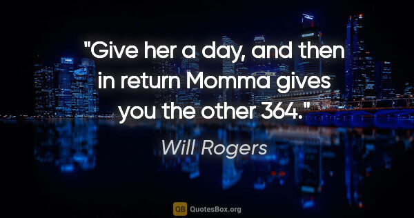 "Will Rogers quote: ""Give her a day, and then in return Momma gives you the other 364."""