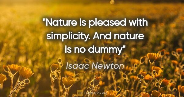 "Isaac Newton quote: ""Nature is pleased with simplicity. And nature is no dummy"""