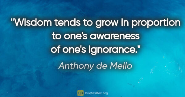 "Anthony de Mello quote: ""Wisdom tends to grow in proportion to one's awareness of one's..."""