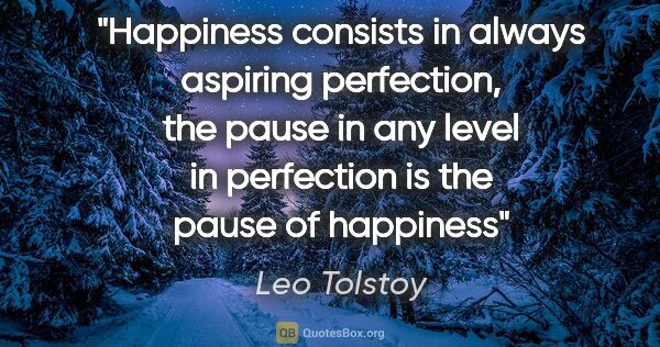 "Leo Tolstoy quote: ""Happiness consists in always aspiring perfection, the pause in..."""