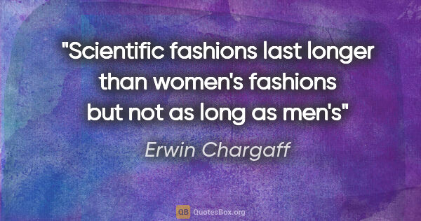 "Erwin Chargaff quote: ""Scientific fashions last longer than women's fashions but not..."""