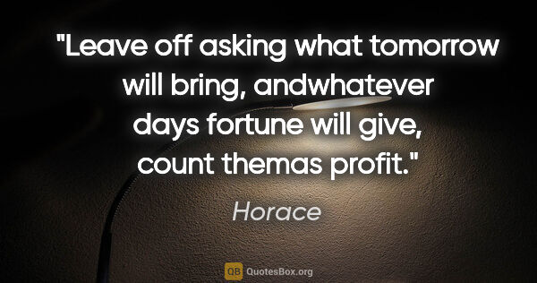 "Horace quote: ""Leave off asking what tomorrow will bring, andwhatever days..."""