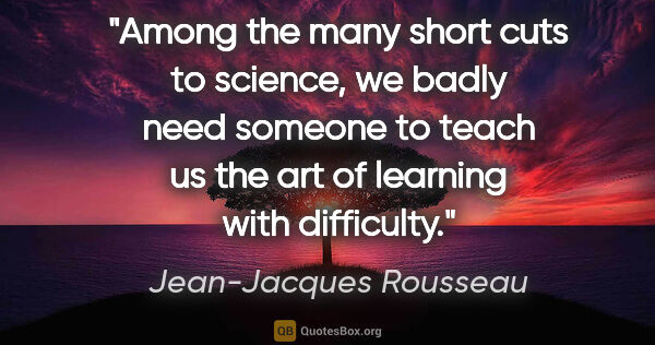 "Jean-Jacques Rousseau quote: ""Among the many short cuts to science, we badly need someone to..."""