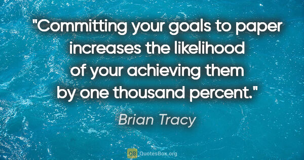 "Brian Tracy quote: ""Committing your goals to paper increases the likelihood of..."""
