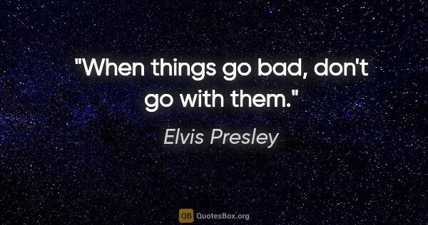 "Elvis Presley quote: ""When things go bad, don't go with them."""