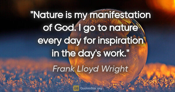 "Frank Lloyd Wright quote: ""Nature is my manifestation of God. I go to nature every day..."""
