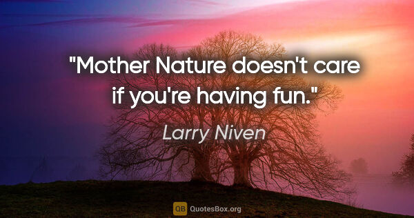 "Larry Niven quote: ""Mother Nature doesn't care if you're having fun."""