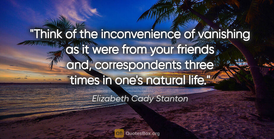 "Elizabeth Cady Stanton quote: ""Think of the inconvenience of vanishing as it were from your..."""