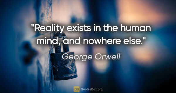 "George Orwell quote: ""Reality exists in the human mind, and nowhere else."""