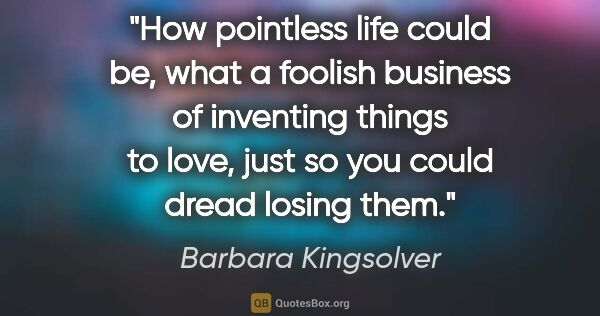 "Barbara Kingsolver quote: ""How pointless life could be, what a foolish business of..."""
