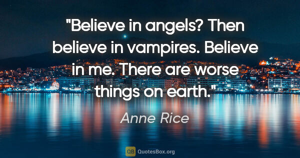 "Anne Rice quote: ""Believe in angels? Then believe in vampires. Believe in me...."""