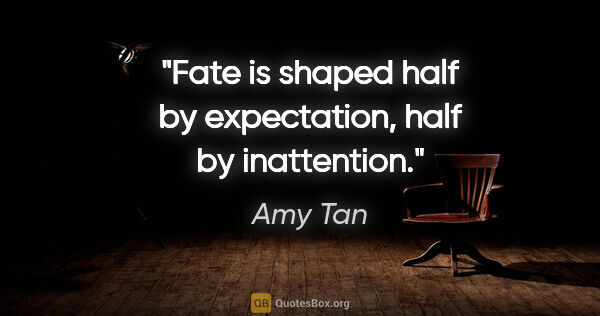 "Amy Tan quote: ""Fate is shaped half by expectation, half by inattention."""