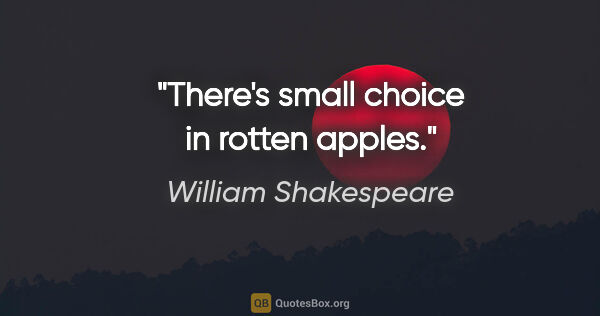 "William Shakespeare quote: ""There's small choice in rotten apples."""
