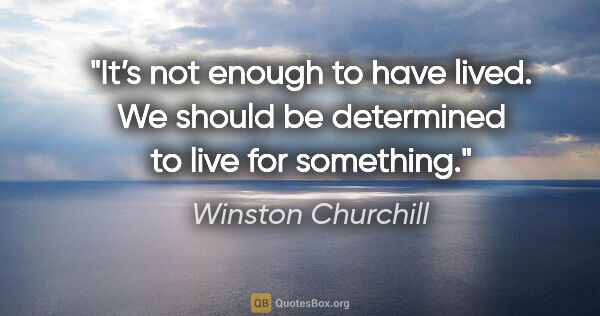 "Winston Churchill quote: ""It's not enough to have lived. We should be determined to live..."""
