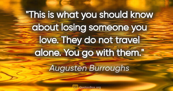 "Augusten Burroughs quote: ""This is what you should know about losing someone you love...."""