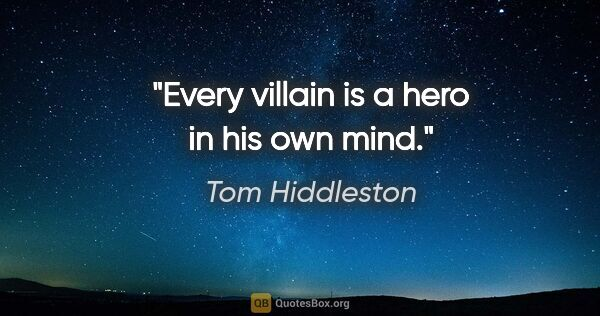 "Tom Hiddleston quote: ""Every villain is a hero in his own mind."""