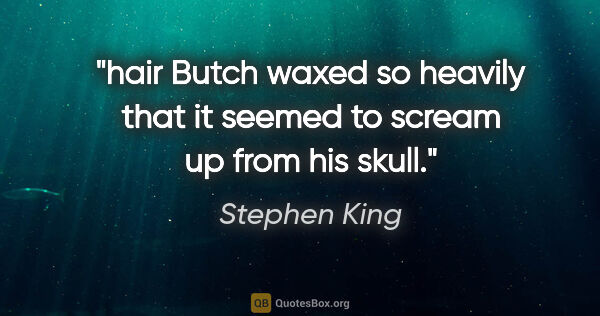 "Stephen King quote: ""hair Butch waxed so heavily that it seemed to scream up from..."""