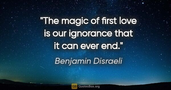 "Benjamin Disraeli quote: ""The magic of first love is our ignorance that it can ever end."""