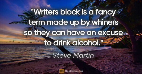 "Steve Martin quote: ""Writers block is a fancy term made up by whiners so they can..."""