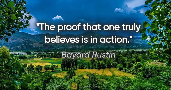 "Bayard Rustin quote: ""The proof that one truly believes is in action."""