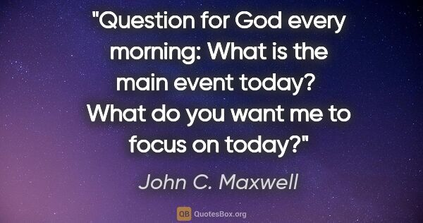 "John C. Maxwell quote: ""Question for God every morning: What is the main event today? ..."""