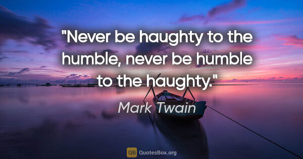 "Mark Twain quote: ""Never be haughty to the humble, never be humble to the haughty."""