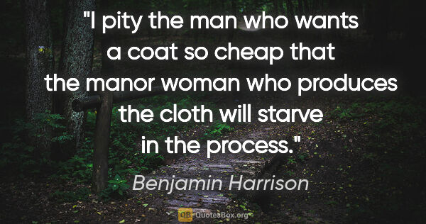 "Benjamin Harrison quote: ""I pity the man who wants a coat so cheap that the manor woman..."""