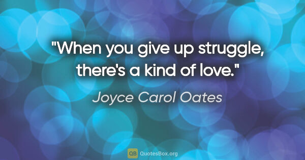 "Joyce Carol Oates quote: ""When you give up struggle, there's a kind of love."""