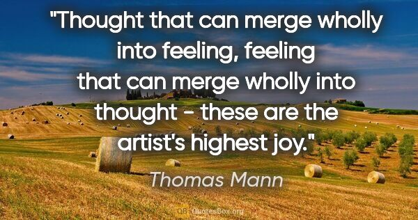 "Thomas Mann quote: ""Thought that can merge wholly into feeling, feeling that can..."""