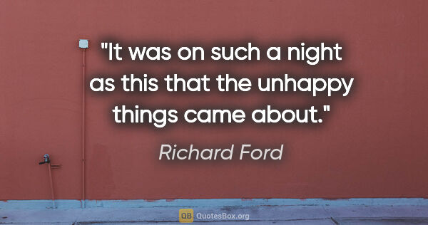 "Richard Ford quote: ""It was on such a night as this that the unhappy things came..."""