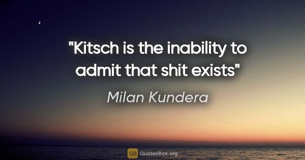 "Milan Kundera quote: ""Kitsch is the inability to admit that shit exists"""