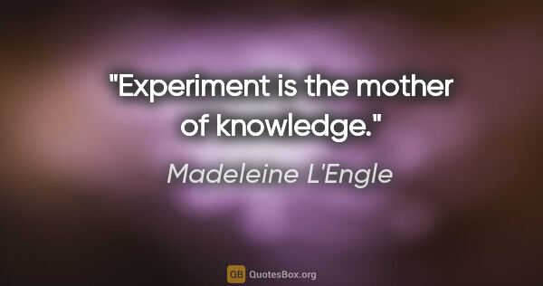 "Madeleine L'Engle quote: ""Experiment is the mother of knowledge."""