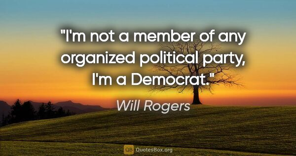 "Will Rogers quote: ""I'm not a member of any organized political party, I'm a..."""