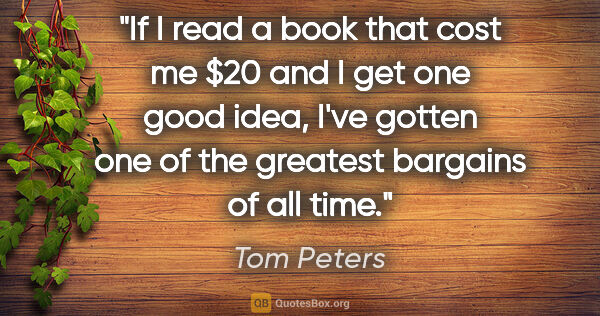 "Tom Peters quote: ""If I read a book that cost me $20 and I get one good idea,..."""