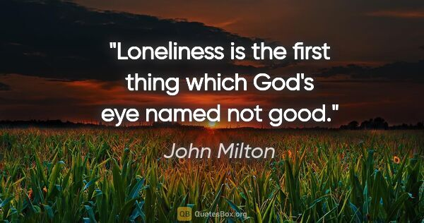 "John Milton quote: ""Loneliness is the first thing which God's eye named not good."""