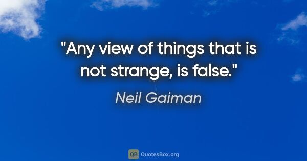 "Neil Gaiman quote: ""Any view of things that is not strange, is false."""