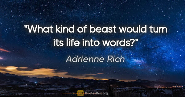 "Adrienne Rich quote: ""What kind of beast would turn its life into words?"""