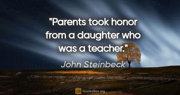 "John Steinbeck quote: ""Parents took honor from a daughter who was a teacher."""