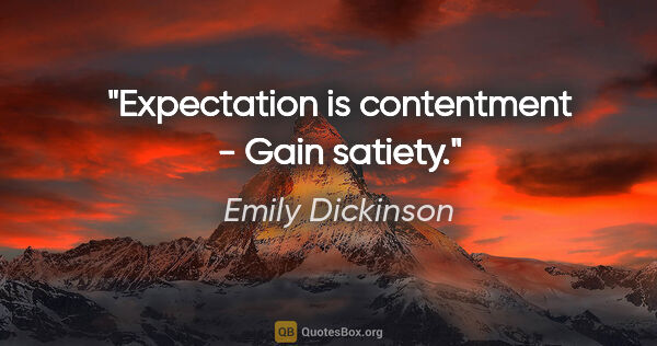 "Emily Dickinson quote: ""Expectation is contentment - Gain satiety."""