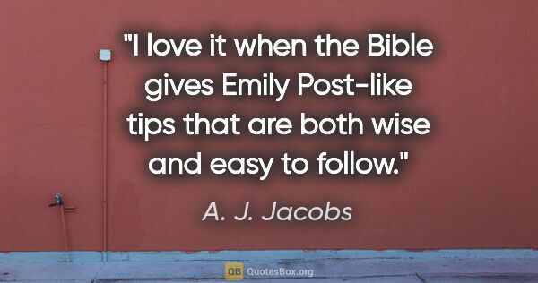 "A. J. Jacobs quote: ""I love it when the Bible gives Emily Post-like tips that are..."""