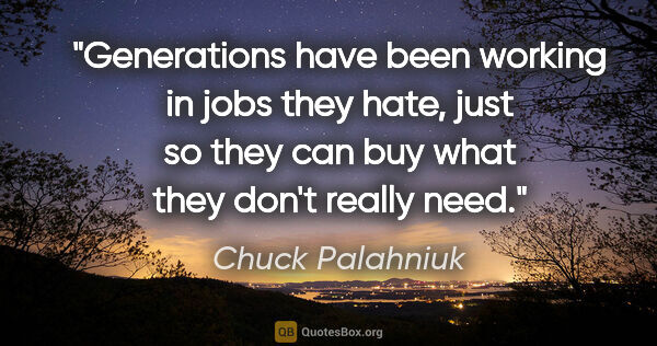 "Chuck Palahniuk quote: ""Generations have been working in jobs they hate, just so they..."""