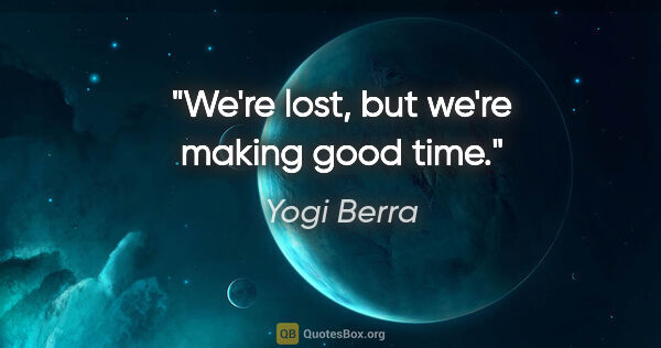 "Yogi Berra quote: ""We're lost, but we're making good time."""