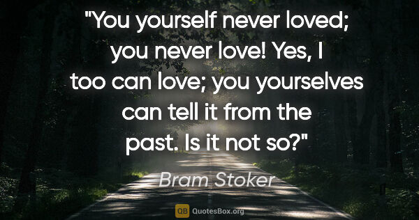 "Bram Stoker quote: ""You yourself never loved; you never love! Yes, I too can love;..."""