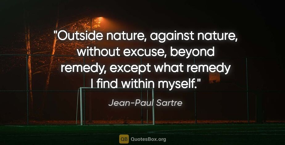 """Jean-Paul Sartre quote: """"Outside nature, against nature, without excuse, beyond remedy,..."""""""