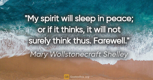"Mary Wollstonecraft Shelley quote: ""My spirit will sleep in peace; or if it thinks, it will not..."""