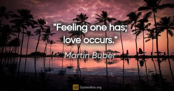 "Martin Buber quote: ""Feeling one ""has""; love occurs."""
