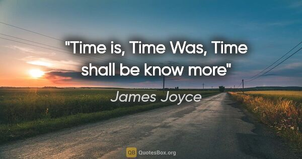 "James Joyce quote: ""Time is, Time Was, Time shall be know more"""