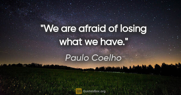 "Paulo Coelho quote: ""We are afraid of losing what we have."""