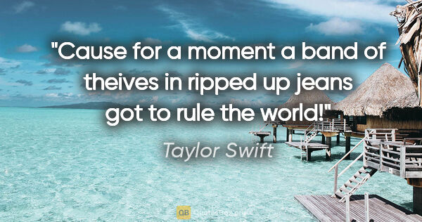 "Taylor Swift quote: ""Cause for a moment a band of theives in ripped up jeans got to..."""